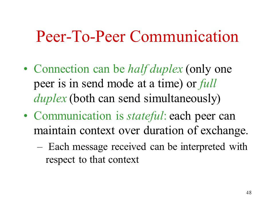 48 Peer-To-Peer Communication Connection can be half duplex (only one peer is in send mode at a time) or full duplex (both can send simultaneously) Communication is stateful: each peer can maintain context over duration of exchange.