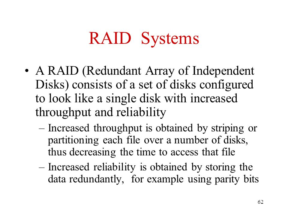 62 RAID Systems A RAID (Redundant Array of Independent Disks) consists of a set of disks configured to look like a single disk with increased throughput and reliability –Increased throughput is obtained by striping or partitioning each file over a number of disks, thus decreasing the time to access that file –Increased reliability is obtained by storing the data redundantly, for example using parity bits