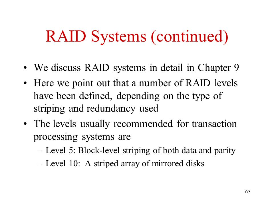 63 RAID Systems (continued) We discuss RAID systems in detail in Chapter 9 Here we point out that a number of RAID levels have been defined, depending on the type of striping and redundancy used The levels usually recommended for transaction processing systems are –Level 5: Block-level striping of both data and parity –Level 10: A striped array of mirrored disks