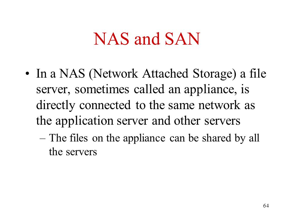 64 NAS and SAN In a NAS (Network Attached Storage) a file server, sometimes called an appliance, is directly connected to the same network as the appl