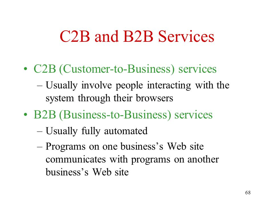 68 C2B and B2B Services C2B (Customer-to-Business) services –Usually involve people interacting with the system through their browsers B2B (Business-to-Business) services –Usually fully automated –Programs on one business's Web site communicates with programs on another business's Web site