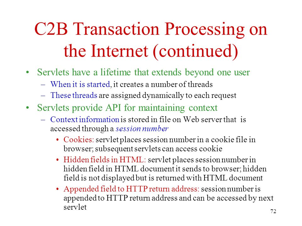 72 C2B Transaction Processing on the Internet (continued) Servlets have a lifetime that extends beyond one user –When it is started, it creates a number of threads –These threads are assigned dynamically to each request Servlets provide API for maintaining context –Context information is stored in file on Web server that is accessed through a session number Cookies: servlet places session number in a cookie file in browser; subsequent servlets can access cookie Hidden fields in HTML: servlet places session number in hidden field in HTML document it sends to browser; hidden field is not displayed but is returned with HTML document Appended field to HTTP return address: session number is appended to HTTP return address and can be accessed by next servlet