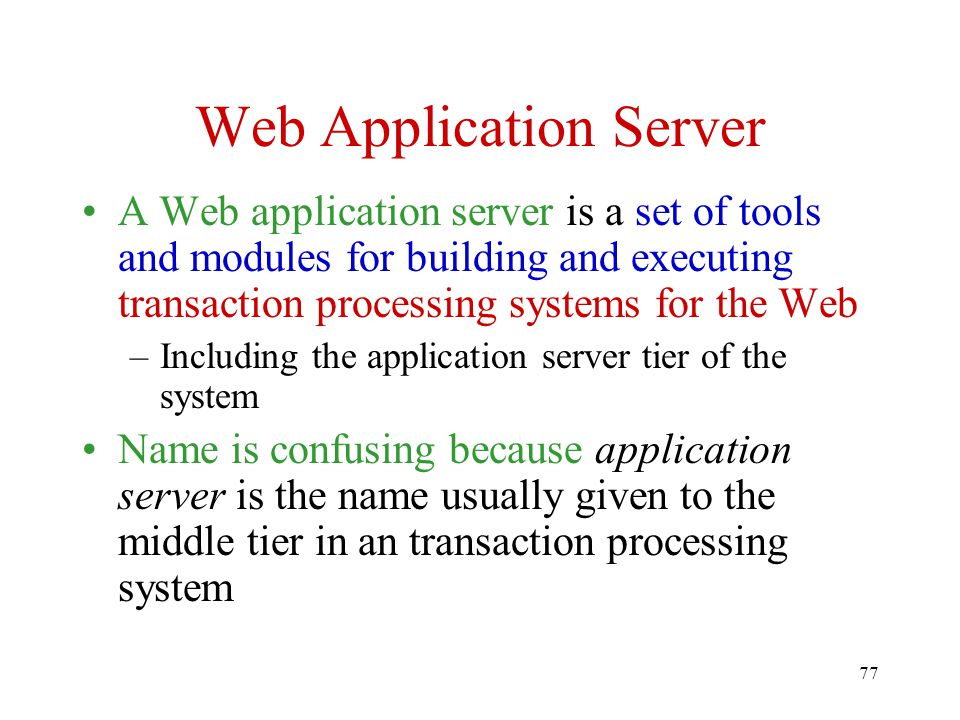 77 Web Application Server A Web application server is a set of tools and modules for building and executing transaction processing systems for the Web –Including the application server tier of the system Name is confusing because application server is the name usually given to the middle tier in an transaction processing system
