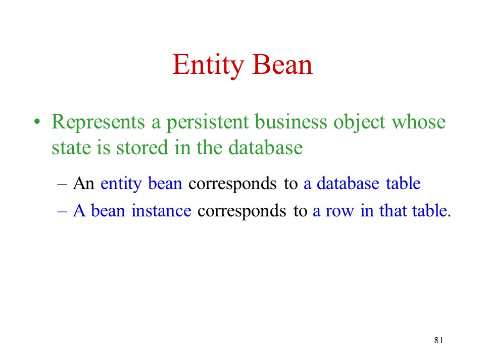 81 Entity Bean Represents a persistent business object whose state is stored in the database –An entity bean corresponds to a database table –A bean instance corresponds to a row in that table.