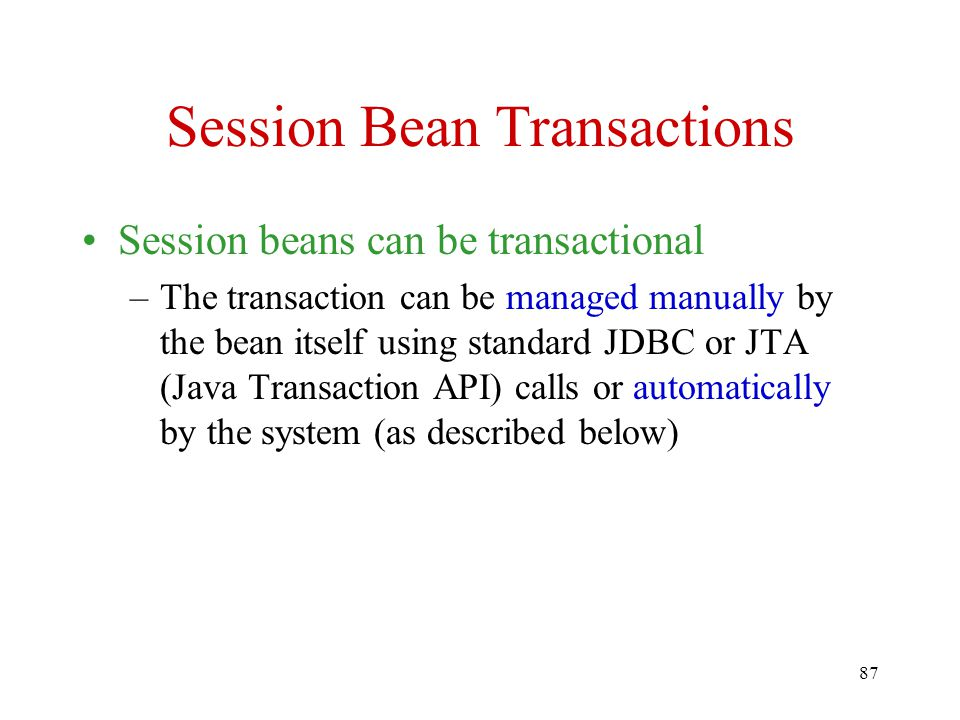 87 Session Bean Transactions Session beans can be transactional –The transaction can be managed manually by the bean itself using standard JDBC or JTA (Java Transaction API) calls or automatically by the system (as described below)