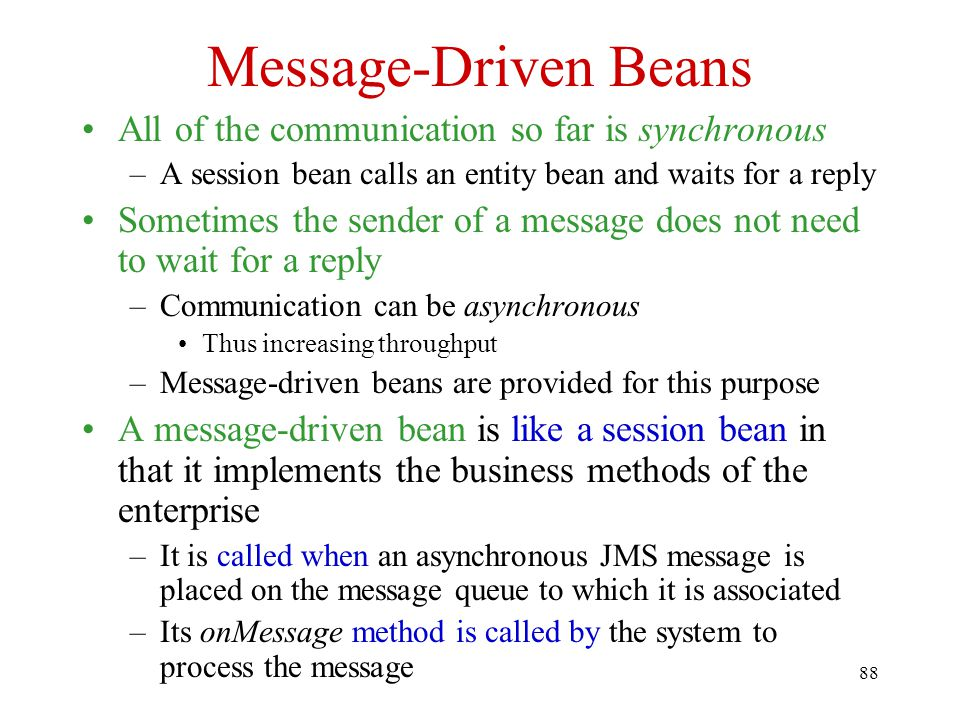 88 Message-Driven Beans All of the communication so far is synchronous –A session bean calls an entity bean and waits for a reply Sometimes the sender of a message does not need to wait for a reply –Communication can be asynchronous Thus increasing throughput –Message-driven beans are provided for this purpose A message-driven bean is like a session bean in that it implements the business methods of the enterprise –It is called when an asynchronous JMS message is placed on the message queue to which it is associated –Its onMessage method is called by the system to process the message