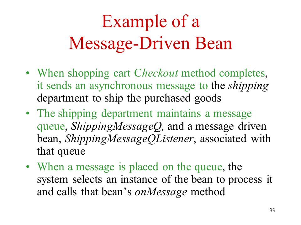 89 Example of a Message-Driven Bean When shopping cart Checkout method completes, it sends an asynchronous message to the shipping department to ship the purchased goods The shipping department maintains a message queue, ShippingMessageQ, and a message driven bean, ShippingMessageQListener, associated with that queue When a message is placed on the queue, the system selects an instance of the bean to process it and calls that bean's onMessage method