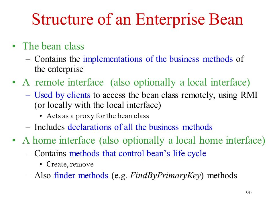 90 Structure of an Enterprise Bean The bean class –Contains the implementations of the business methods of the enterprise A remote interface (also optionally a local interface) –Used by clients to access the bean class remotely, using RMI (or locally with the local interface) Acts as a proxy for the bean class –Includes declarations of all the business methods A home interface (also optionally a local home interface) –Contains methods that control bean's life cycle Create, remove –Also finder methods (e.g.