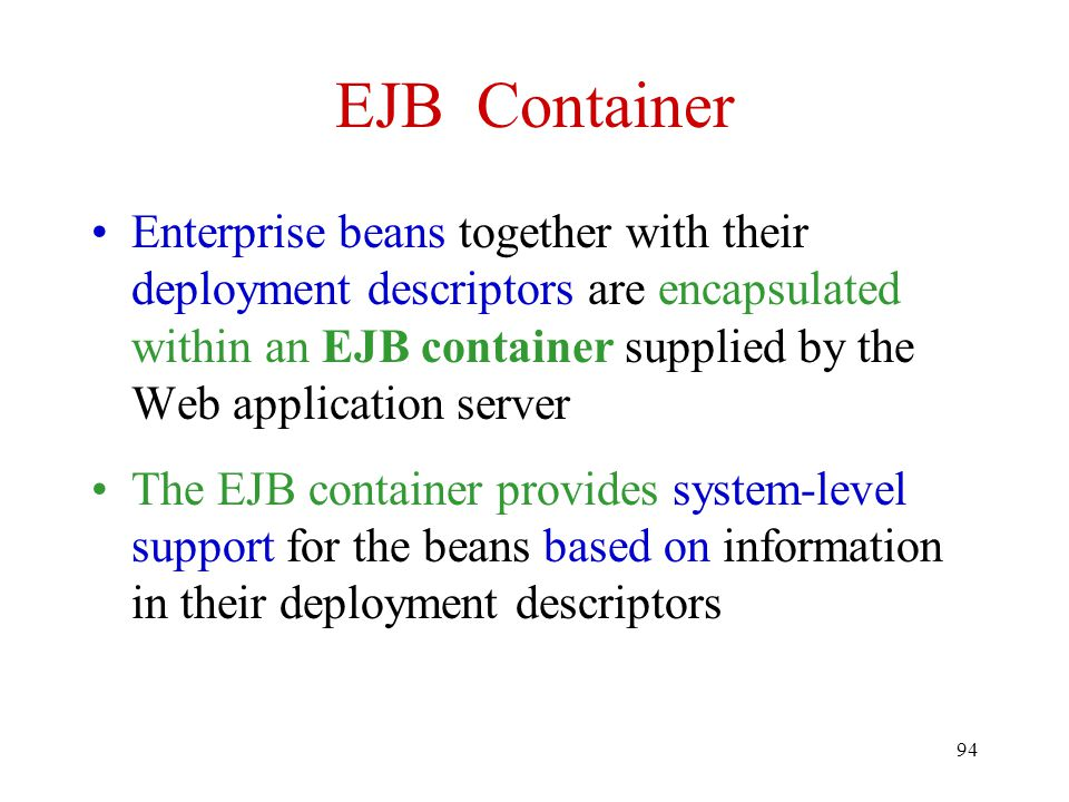 94 EJB Container Enterprise beans together with their deployment descriptors are encapsulated within an EJB container supplied by the Web application