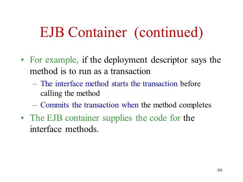 96 EJB Container (continued) For example, if the deployment descriptor says the method is to run as a transaction –The interface method starts the transaction before calling the method –Commits the transaction when the method completes The EJB container supplies the code for the interface methods.