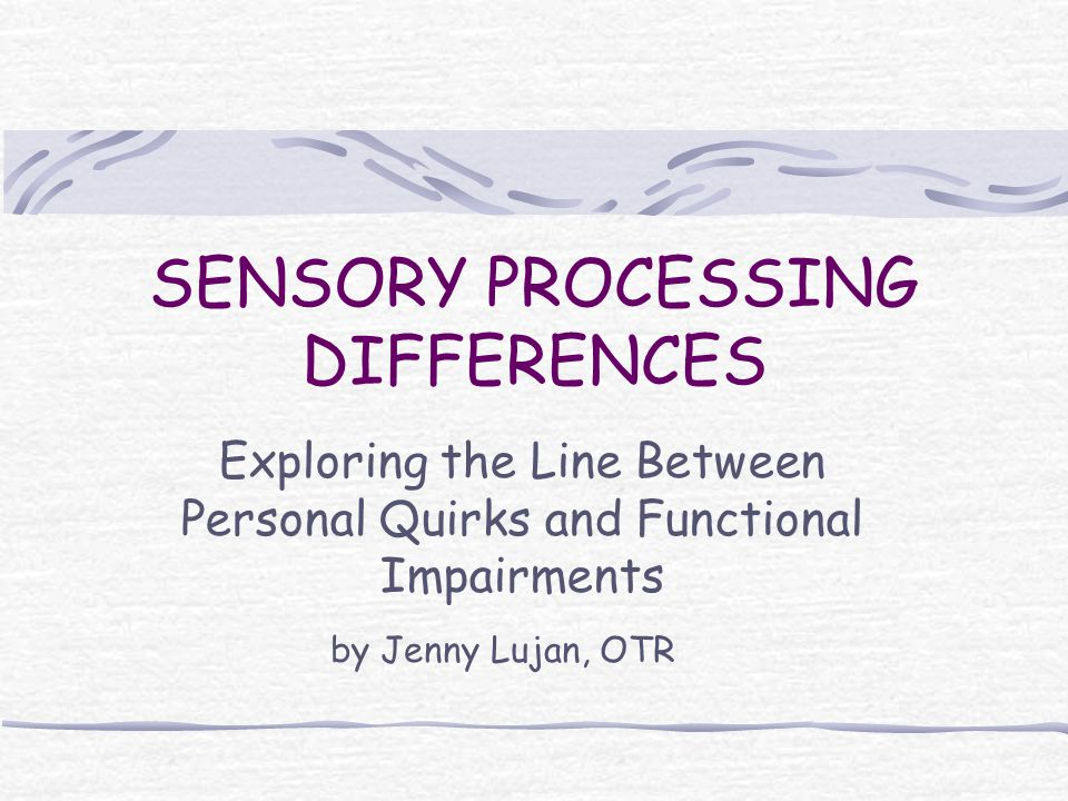SENSORY PROCESSING DIFFERENCES Exploring the Line Between Personal Quirks and Functional Impairments by Jenny Lujan, OTR