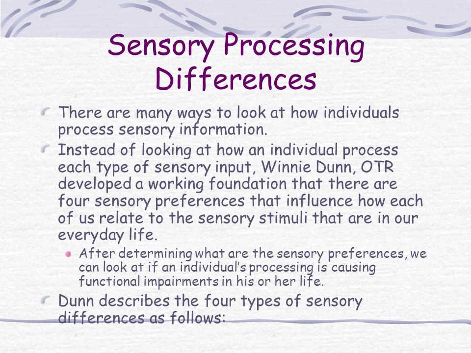 Sensory Processing Differences There are many ways to look at how individuals process sensory information. Instead of looking at how an individual pro