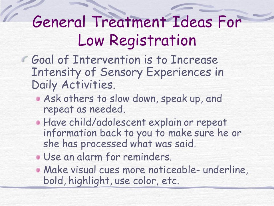 General Treatment Ideas For Low Registration Goal of Intervention is to Increase Intensity of Sensory Experiences in Daily Activities. Ask others to s