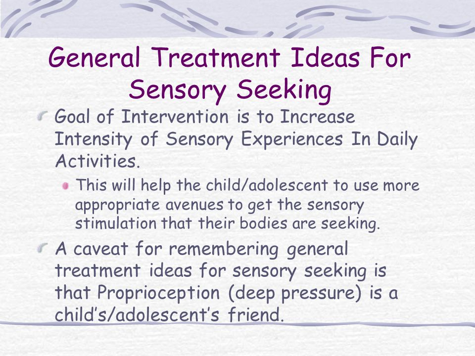 General Treatment Ideas For Sensory Seeking Goal of Intervention is to Increase Intensity of Sensory Experiences In Daily Activities.
