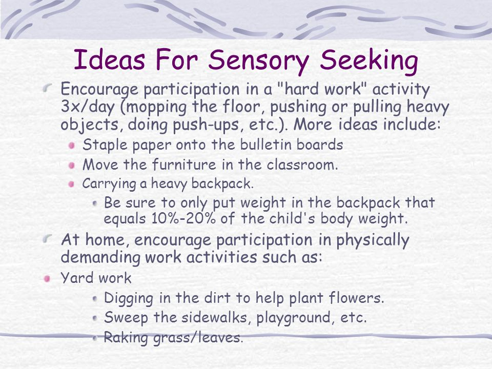 Ideas For Sensory Seeking Encourage participation in a hard work activity 3x/day (mopping the floor, pushing or pulling heavy objects, doing push-ups, etc.).
