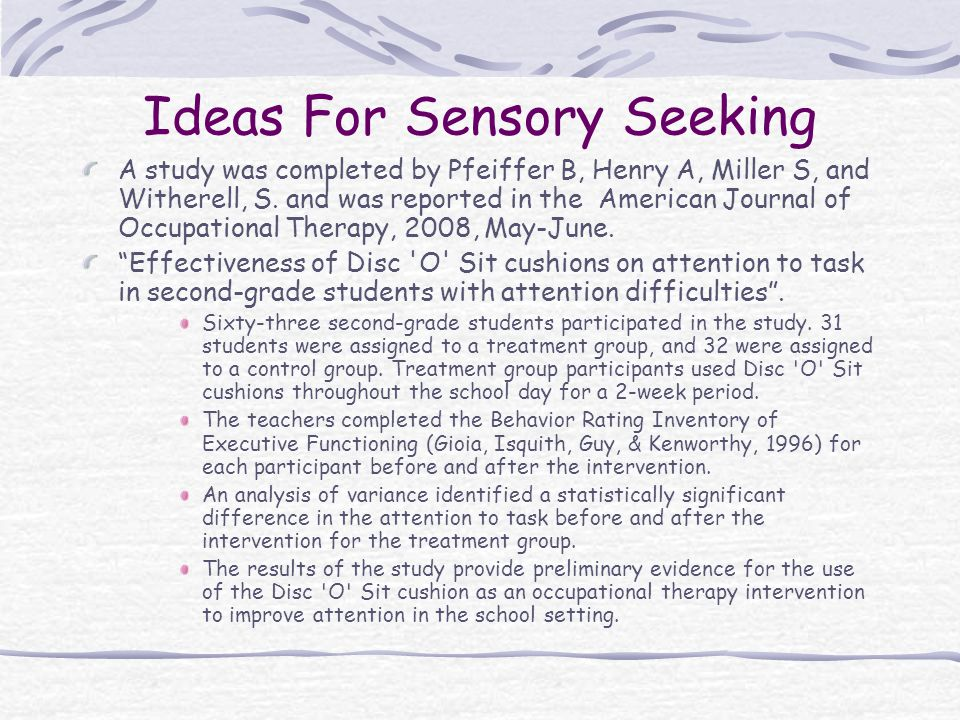 Ideas For Sensory Seeking A study was completed by Pfeiffer B, Henry A, Miller S, and Witherell, S. and was reported in the American Journal of Occupa