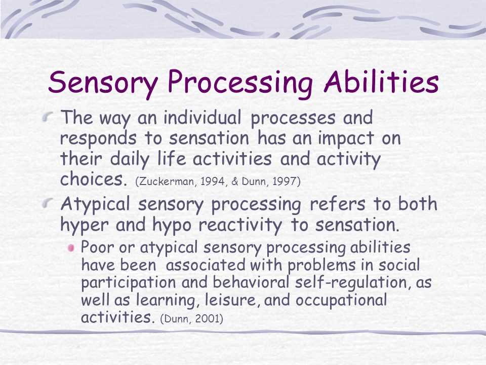 Sensory Processing Abilities The way an individual processes and responds to sensation has an impact on their daily life activities and activity choices.