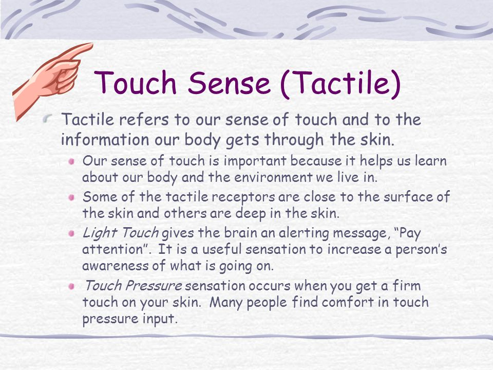 Touch Sense (Tactile) Tactile refers to our sense of touch and to the information our body gets through the skin. Our sense of touch is important beca