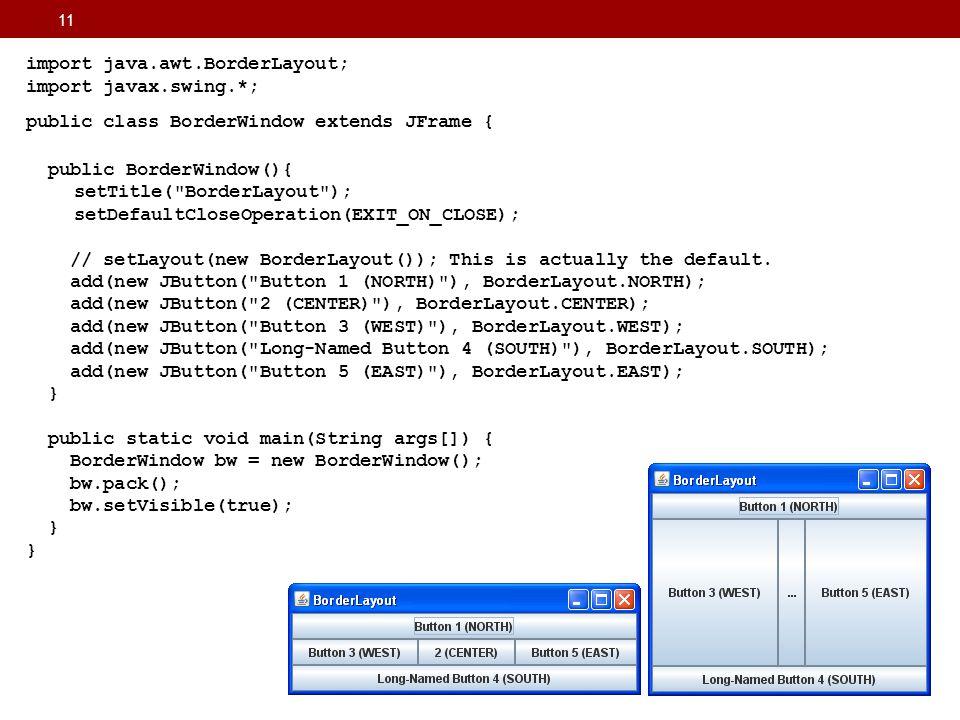 11 import java.awt.BorderLayout; import javax.swing.*; public class BorderWindow extends JFrame { public BorderWindow(){ setTitle(