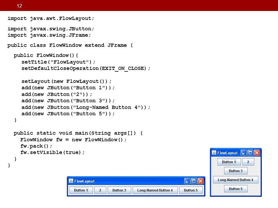 12 import java.awt.FlowLayout; import javax.swing.JButton; import javax.swing.JFrame; public class FlowWindow extend JFrame { public FlowWindow(){ set