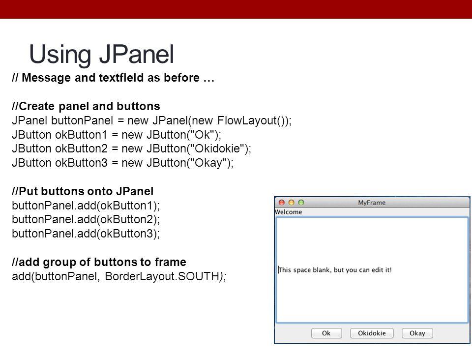 Using JPanel // Message and textfield as before … //Create panel and buttons JPanel buttonPanel = new JPanel(new FlowLayout()); JButton okButton1 = ne