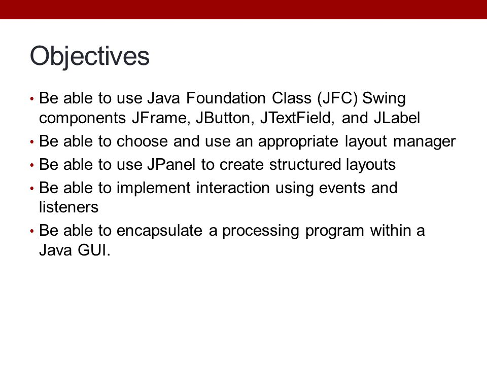 Objectives Be able to use Java Foundation Class (JFC) Swing components JFrame, JButton, JTextField, and JLabel Be able to choose and use an appropriat