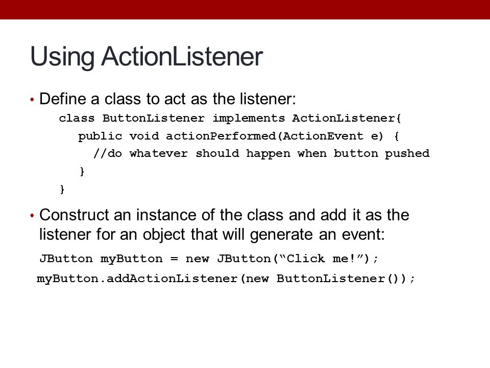 Using ActionListener Define a class to act as the listener: class ButtonListener implements ActionListener{ public void actionPerformed(ActionEvent e)