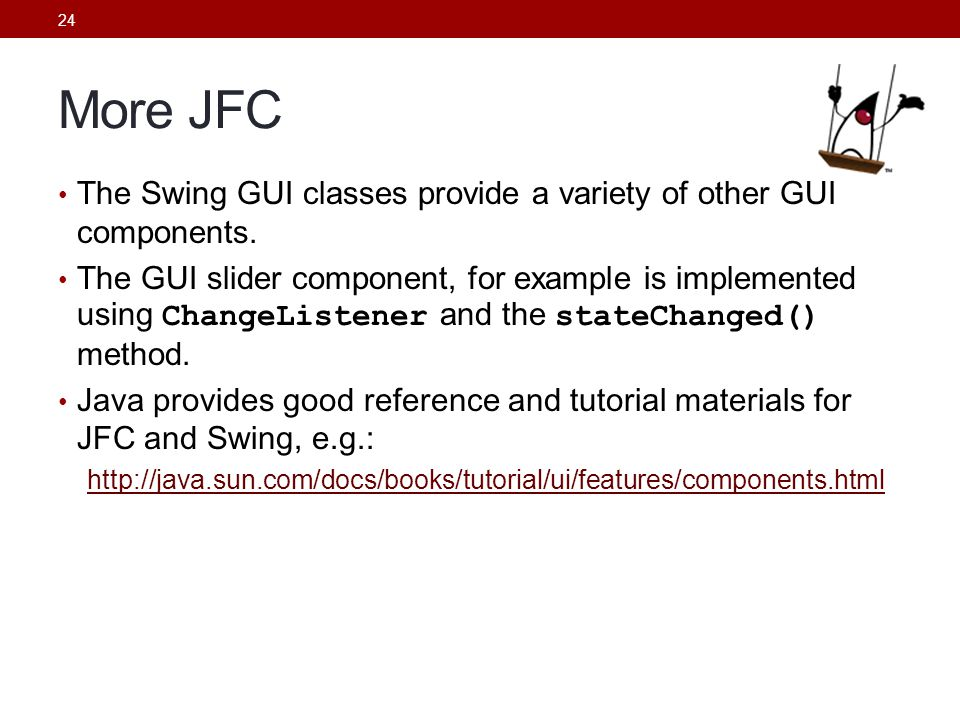 24 More JFC The Swing GUI classes provide a variety of other GUI components. The GUI slider component, for example is implemented using ChangeListener
