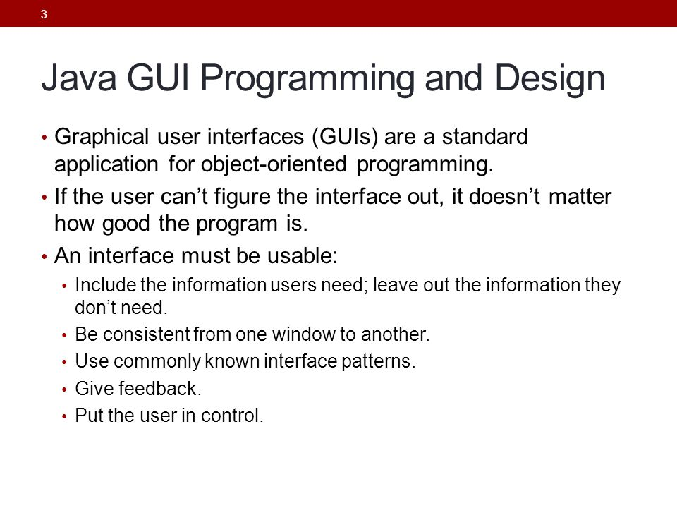 3 Java GUI Programming and Design Graphical user interfaces (GUIs) are a standard application for object-oriented programming. If the user can't figur