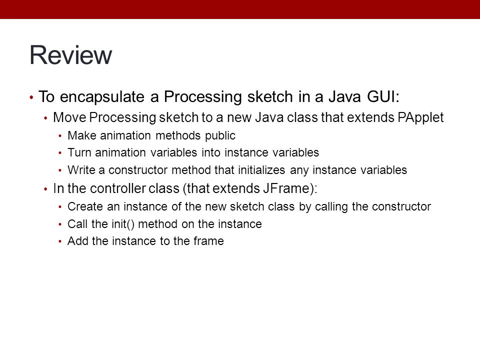 Review To encapsulate a Processing sketch in a Java GUI: Move Processing sketch to a new Java class that extends PApplet Make animation methods public