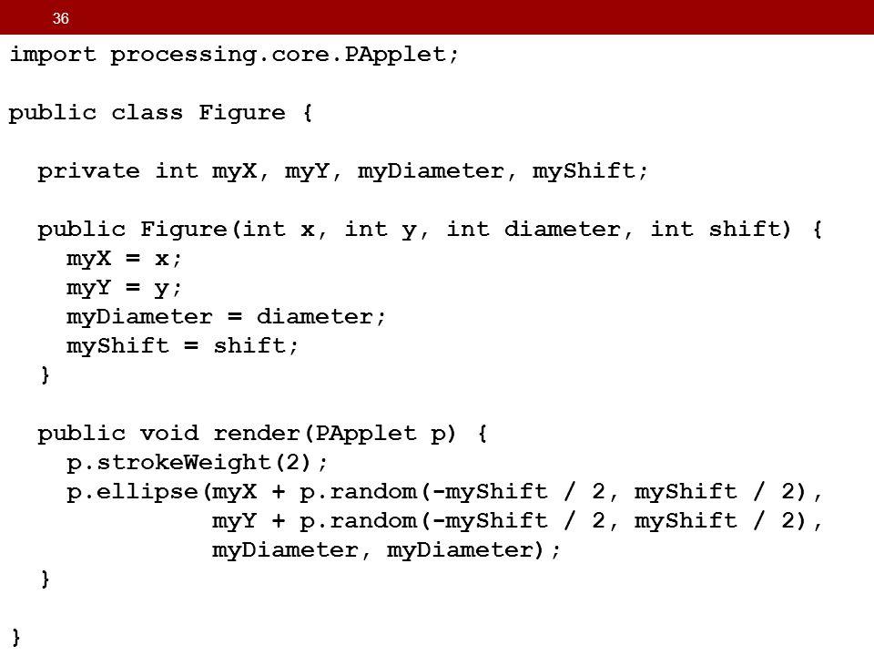 36 import processing.core.PApplet; public class Figure { private int myX, myY, myDiameter, myShift; public Figure(int x, int y, int diameter, int shif
