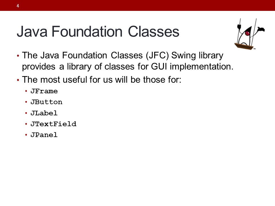 4 Java Foundation Classes The Java Foundation Classes (JFC) Swing library provides a library of classes for GUI implementation. The most useful for us