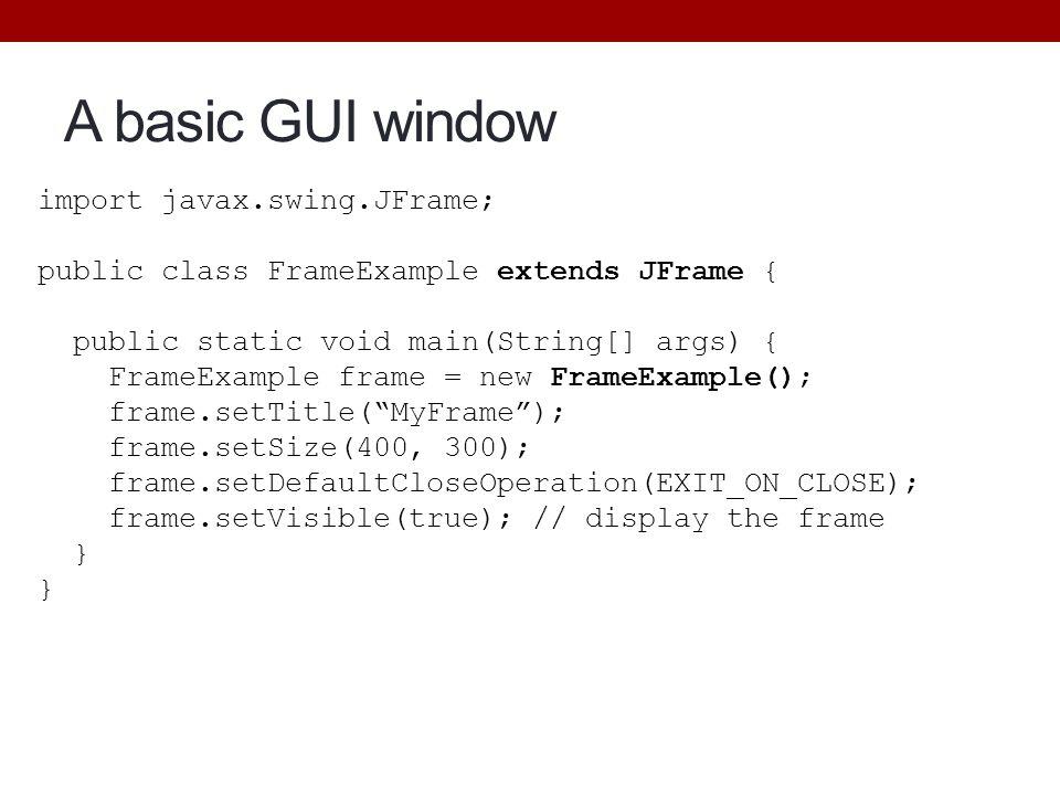 A basic GUI window import javax.swing.JFrame; public class FrameExample extends JFrame { public static void main(String[] args) { FrameExample frame =