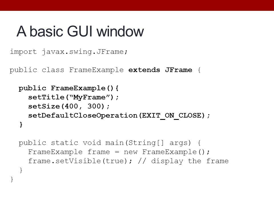 "A basic GUI window import javax.swing.JFrame; public class FrameExample extends JFrame { public FrameExample(){ setTitle(""MyFrame""); setSize(400, 300)"