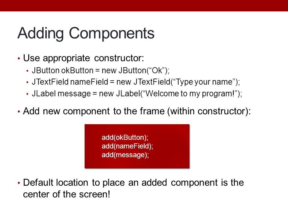 "Adding Components Use appropriate constructor: JButton okButton = new JButton(""Ok""); JTextField nameField = new JTextField(""Type your name""); JLabel m"