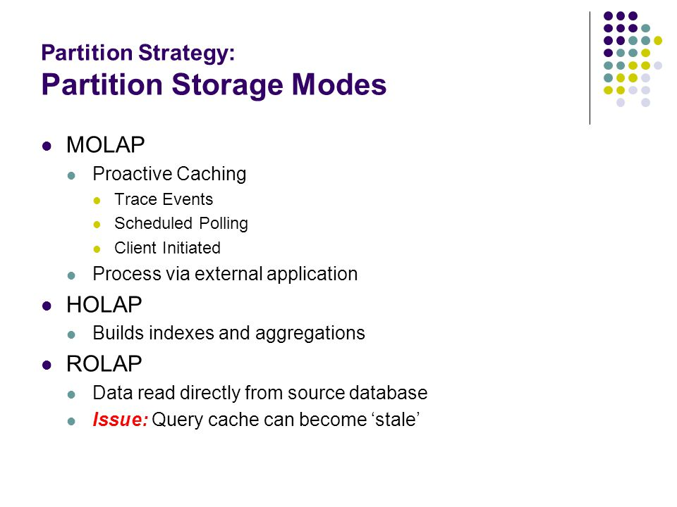 Partition Strategy: Partition Storage Modes MOLAP Proactive Caching Trace Events Scheduled Polling Client Initiated Process via external application HOLAP Builds indexes and aggregations ROLAP Data read directly from source database Issue: Query cache can become 'stale'
