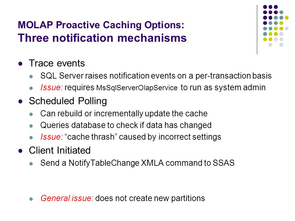 MOLAP Proactive Caching Options: Three notification mechanisms Trace events SQL Server raises notification events on a per-transaction basis Issue: re