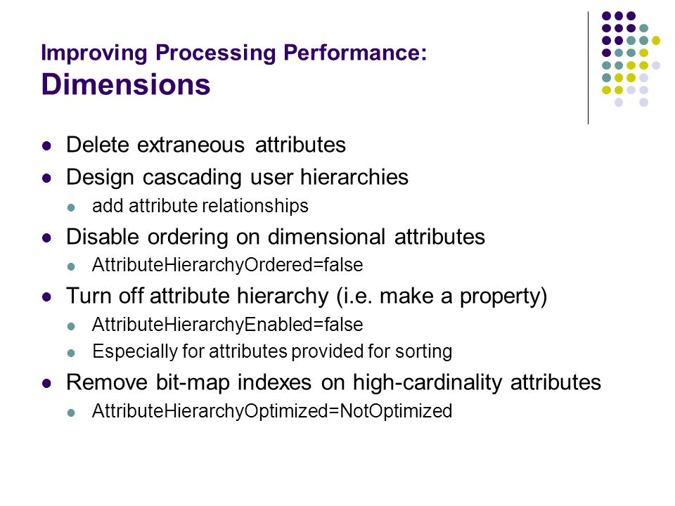 Improving Processing Performance: Dimensions Delete extraneous attributes Design cascading user hierarchies add attribute relationships Disable ordering on dimensional attributes AttributeHierarchyOrdered=false Turn off attribute hierarchy (i.e.