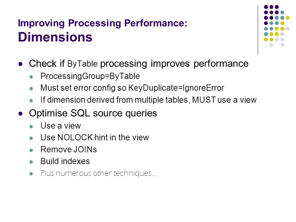 Improving Processing Performance: Dimensions Check if ByTable processing improves performance ProcessingGroup=ByTable Must set error config so KeyDupl