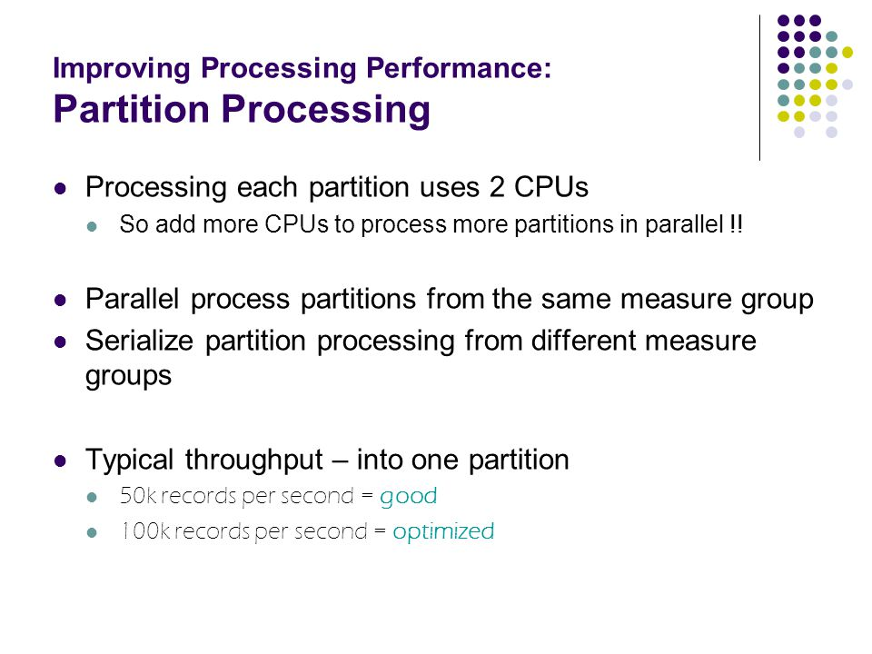 Improving Processing Performance: Partition Processing Processing each partition uses 2 CPUs So add more CPUs to process more partitions in parallel !