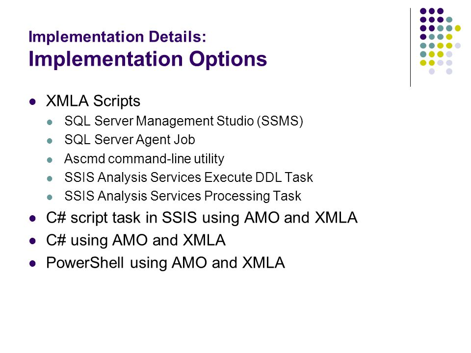 Implementation Details: Implementation Options XMLA Scripts SQL Server Management Studio (SSMS) SQL Server Agent Job Ascmd command-line utility SSIS Analysis Services Execute DDL Task SSIS Analysis Services Processing Task C# script task in SSIS using AMO and XMLA C# using AMO and XMLA PowerShell using AMO and XMLA