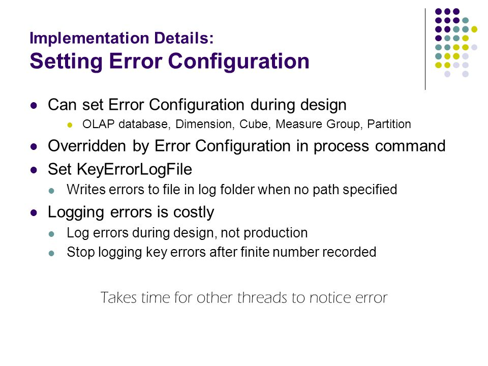 Implementation Details: Setting Error Configuration Can set Error Configuration during design OLAP database, Dimension, Cube, Measure Group, Partition