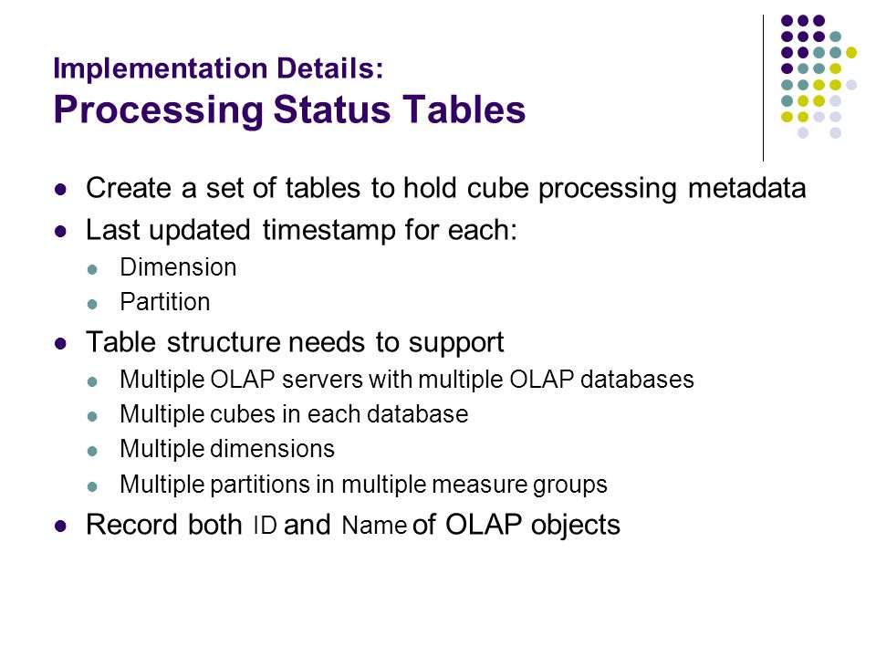 Implementation Details: Processing Status Tables Create a set of tables to hold cube processing metadata Last updated timestamp for each: Dimension Pa