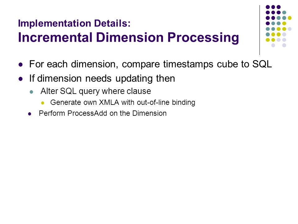 Implementation Details: Incremental Dimension Processing For each dimension, compare timestamps cube to SQL If dimension needs updating then Alter SQL
