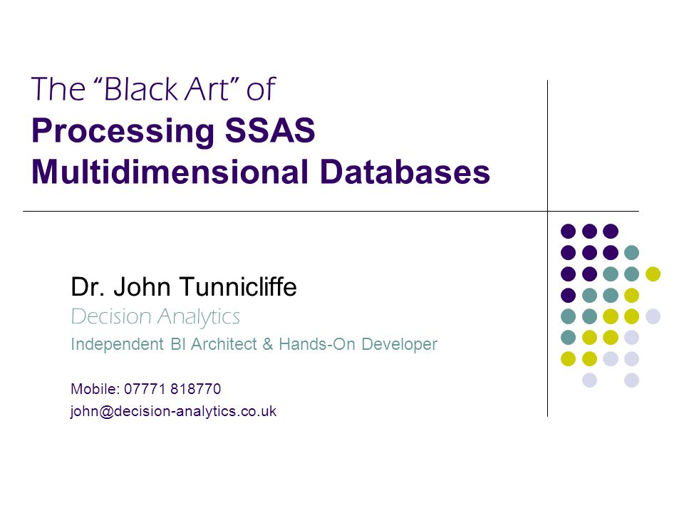 "The ""Black Art"" of Processing SSAS Multidimensional Databases Dr. John Tunnicliffe Decision Analytics Independent BI Architect & Hands-On Developer Mo"