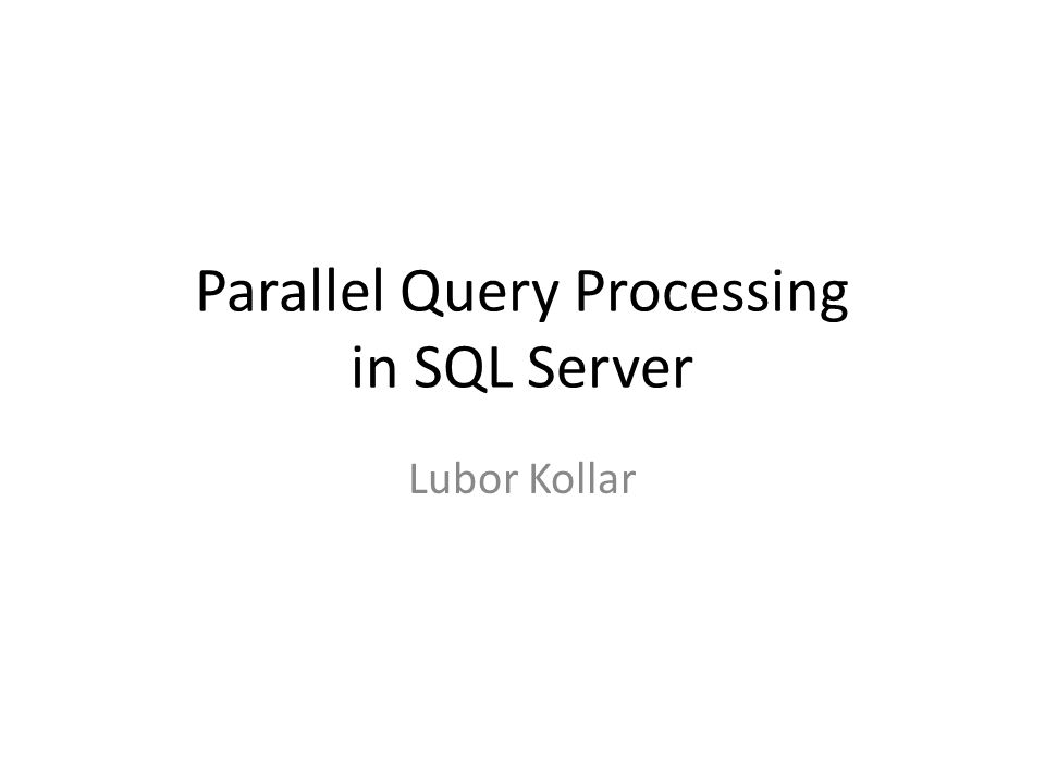 Parallel Query Processing in SQL Server Lubor Kollar