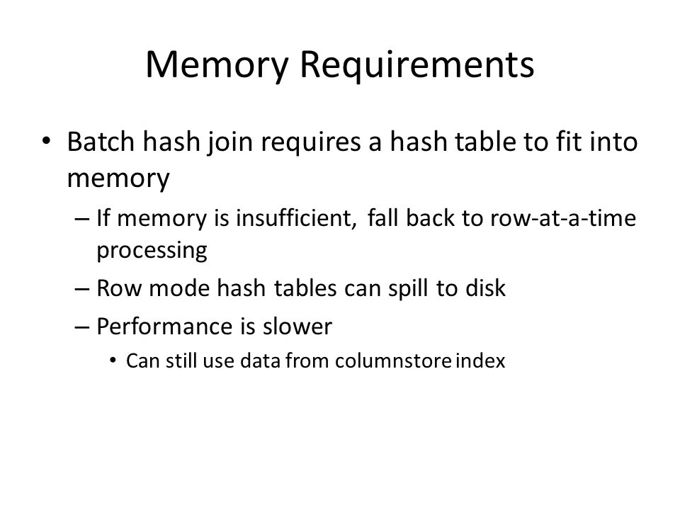 Memory Requirements Batch hash join requires a hash table to fit into memory – If memory is insufficient, fall back to row-at-a-time processing – Row mode hash tables can spill to disk – Performance is slower Can still use data from columnstore index