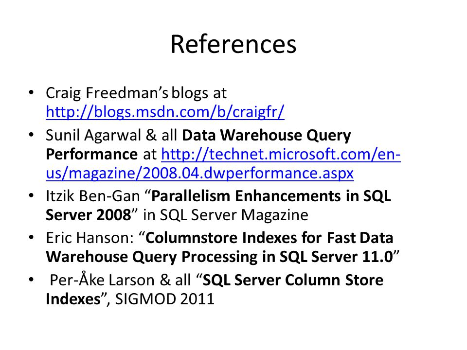 References Craig Freedman's blogs at http://blogs.msdn.com/b/craigfr/ http://blogs.msdn.com/b/craigfr/ Sunil Agarwal & all Data Warehouse Query Performance at http://technet.microsoft.com/en- us/magazine/2008.04.dwperformance.aspxhttp://technet.microsoft.com/en- us/magazine/2008.04.dwperformance.aspx Itzik Ben-Gan Parallelism Enhancements in SQL Server 2008 in SQL Server Magazine Eric Hanson: Columnstore Indexes for Fast Data Warehouse Query Processing in SQL Server 11.0 Per-Åke Larson & all SQL Server Column Store Indexes , SIGMOD 2011