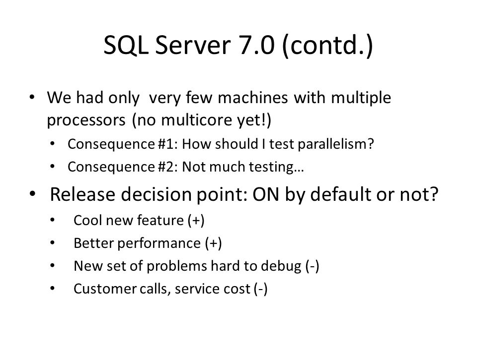 SQL Server 7.0 (contd.) We had only very few machines with multiple processors (no multicore yet!) Consequence #1: How should I test parallelism.