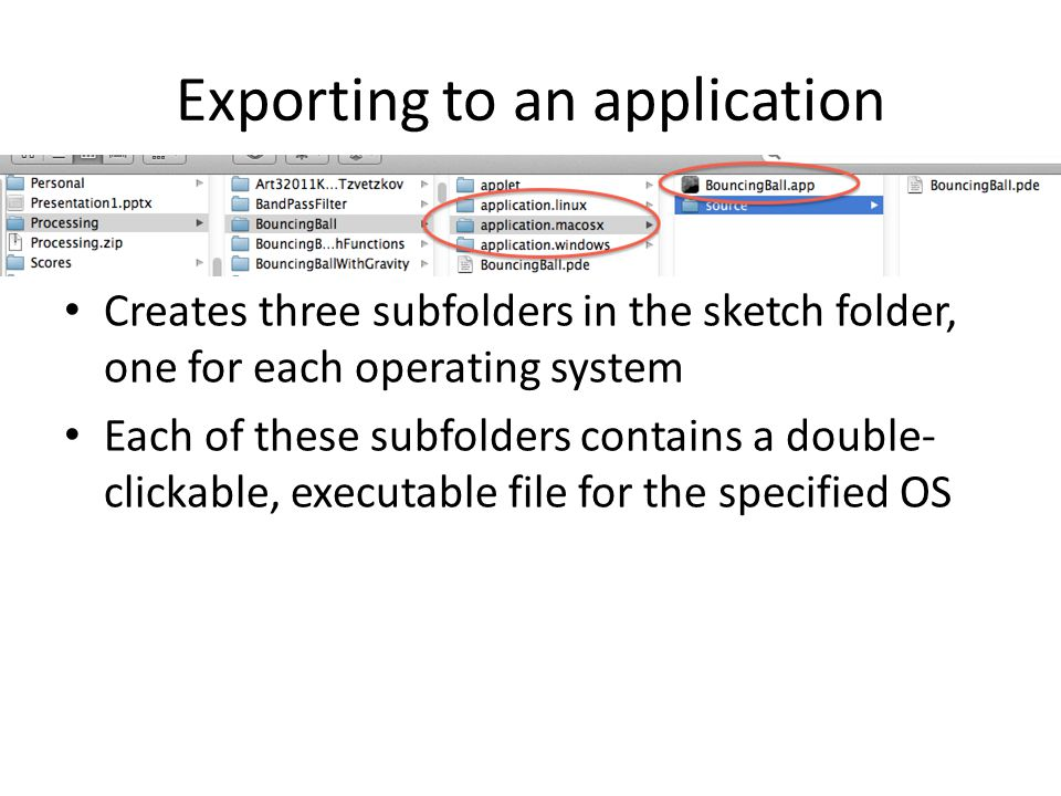 Exporting to an application Creates three subfolders in the sketch folder, one for each operating system Each of these subfolders contains a double- clickable, executable file for the specified OS